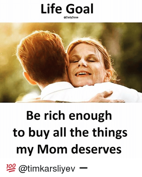 Life Goal: Life Goal  @DailyDose  Be rich enough  to buy all the things  my Mom deserves 💯 @timkarsliyev ➖
