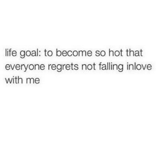 Life Goal: life goal: to become so hot that  everyone regrets not falling inlove  with me