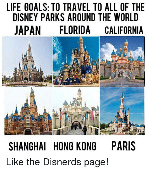 Lifes Goals: LIFE GOALS: TO TRAVEL TO ALL OF THE  DISNEY PARKS AROUND THE WORLD  JAPAN  FLORIDA CALIFORNIA  SHANGHAI HONG KONG PARIS Like the Disnerds page!