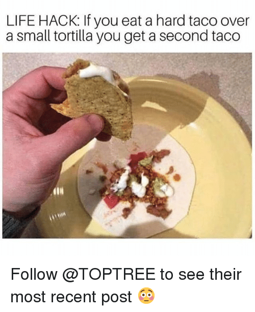 Life, Memes, and Life Hack: LIFE HACK: If you eat a hard taco over  a small tortilla you get a second taco Follow @TOPTREE to see their most recent post 😳