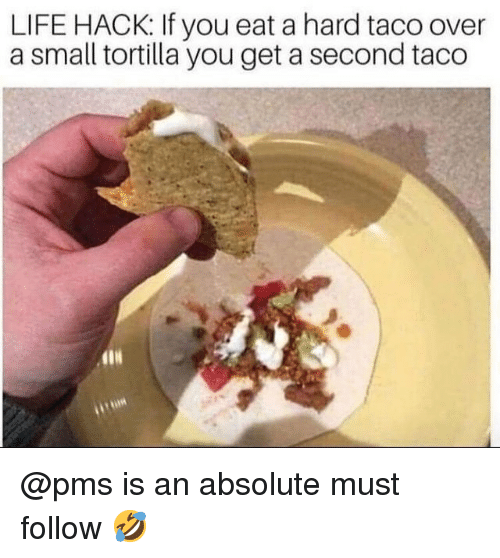 Life, Memes, and Life Hack: LIFE HACK: If you eat a hard taco over  a small tortilla you get a second taco @pms is an absolute must follow 🤣