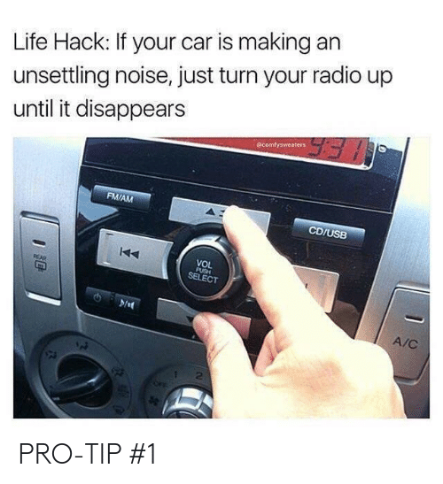 unsettling: Life Hack: If your car is making an  unsettling noise, just turn your radio up  until it disappears  @comfysweaters  FM/AM  CD/USB  VOL  SELECT  A/C  2 PRO-TIP #1
