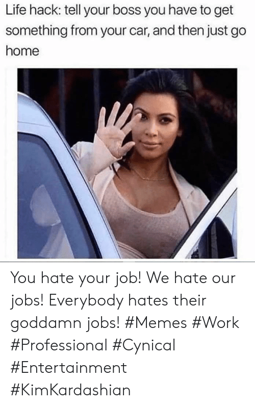 hates: Life hack: tell your boss you have to get  something from your car, and then just go  home You hate your job! We hate our jobs! Everybody hates their goddamn jobs! #Memes #Work #Professional #Cynical #Entertainment #KimKardashian