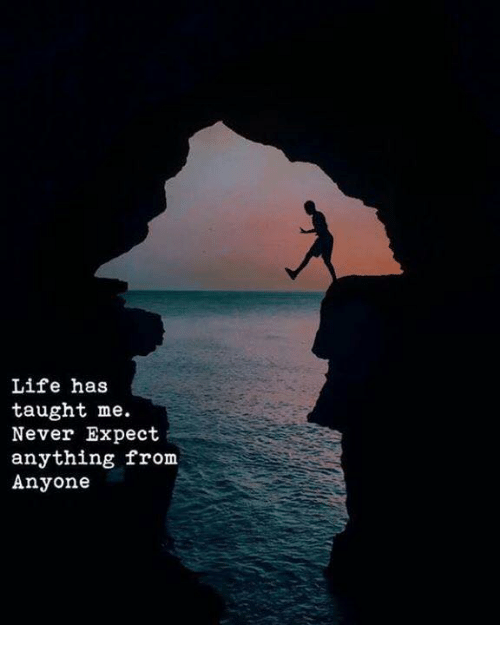 Life, Never, and Anything: Life has  taught me.  Never Expect  anything from  Anyone