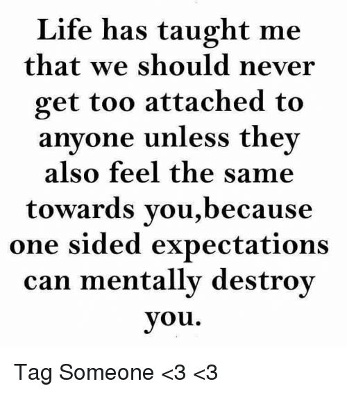 Taughting: Life has taught me  that we should never  get too attached to  anyone unless they  also feel the same  towards you,because  one sided expectations  can mentally destroy  you Tag Someone <3 <3