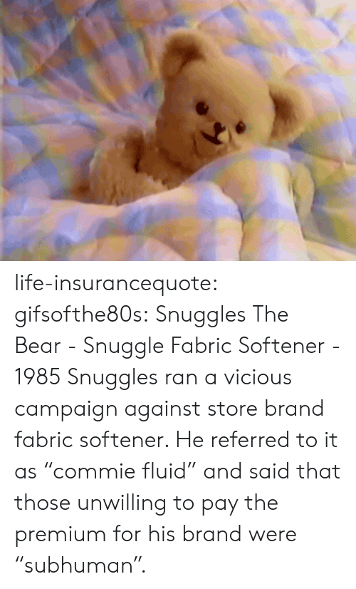 "Life, Tumblr, and Bear: life-insurancequote: gifsofthe80s:  Snuggles The Bear - Snuggle Fabric Softener - 1985  Snuggles ran a vicious campaign against store brand fabric softener.  He referred to it as ""commie fluid"" and said that those unwilling to pay the premium for his brand were ""subhuman""."