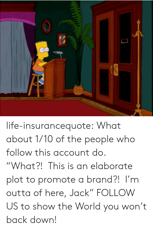 """Promotee: life-insurancequote: What about 1/10 of the people who follow this account do. """"What?! This is an elaborate plot to promote a brand?! I'm outta of here, Jack"""" FOLLOW US to show the World you won't back down!"""
