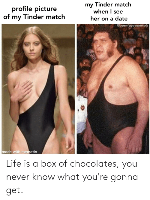 you never know: Life is a box of chocolates, you never know what you're gonna get.