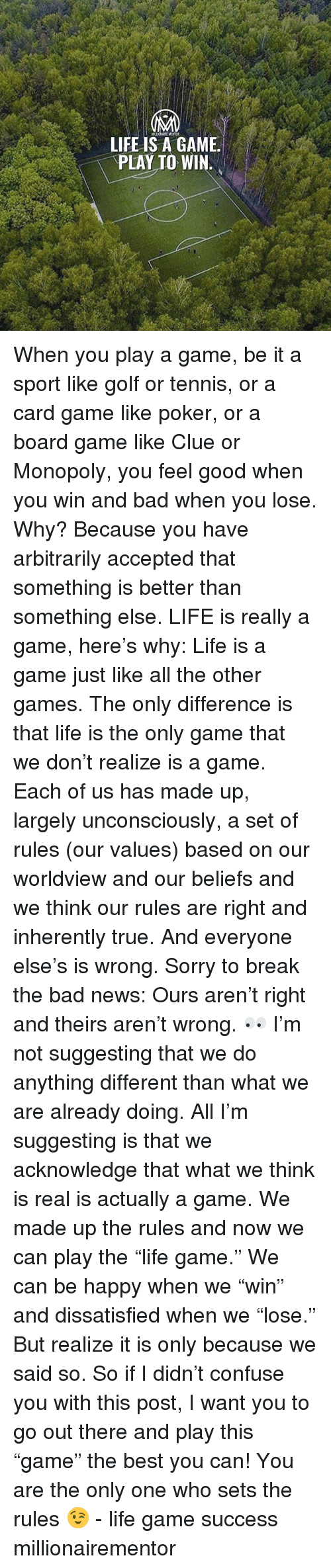 """Bad, Life, and Memes: LIFE IS A GAME.  PLAY TO WIN. When you play a game, be it a sport like golf or tennis, or a card game like poker, or a board game like Clue or Monopoly, you feel good when you win and bad when you lose. Why? Because you have arbitrarily accepted that something is better than something else. LIFE is really a game, here's why: Life is a game just like all the other games. The only difference is that life is the only game that we don't realize is a game. Each of us has made up, largely unconsciously, a set of rules (our values) based on our worldview and our beliefs and we think our rules are right and inherently true. And everyone else's is wrong. Sorry to break the bad news: Ours aren't right and theirs aren't wrong. 👀 I'm not suggesting that we do anything different than what we are already doing. All I'm suggesting is that we acknowledge that what we think is real is actually a game. We made up the rules and now we can play the """"life game."""" We can be happy when we """"win"""" and dissatisfied when we """"lose."""" But realize it is only because we said so. So if I didn't confuse you with this post, I want you to go out there and play this """"game"""" the best you can! You are the only one who sets the rules 😉 - life game success millionairementor"""