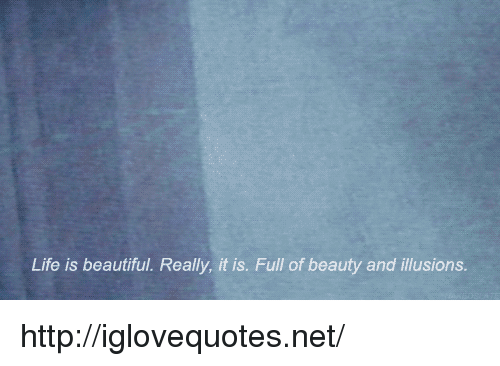 Life Is Beautiful: Life is beautiful. Really, it is. Full of beauty and illusions http://iglovequotes.net/