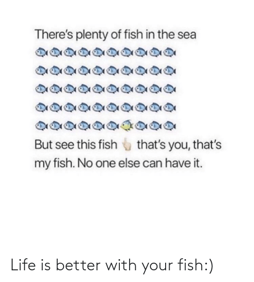 better: Life is better with your fish:)