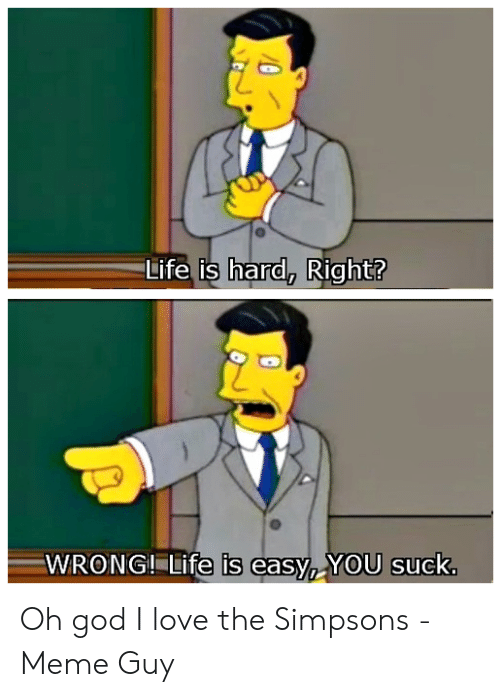 The Simpsons Meme: Life is hard, Right?  0  WRONG-Lifeisea5%)YOU suck Oh god I love the Simpsons - Meme Guy