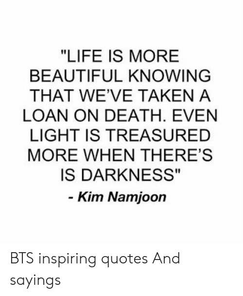"Beautiful, Life, and Taken: ""LIFE IS MORE  BEAUTIFUL KNOWING  THAT WE'VE TAKEN A  LOAN ON DEATH. EVEN  LIGHT IS TREASURED  MORE WHEN THERE'S  IS DARKNESS""  - Kim Namjoon BTS inspiring quotes And sayings"
