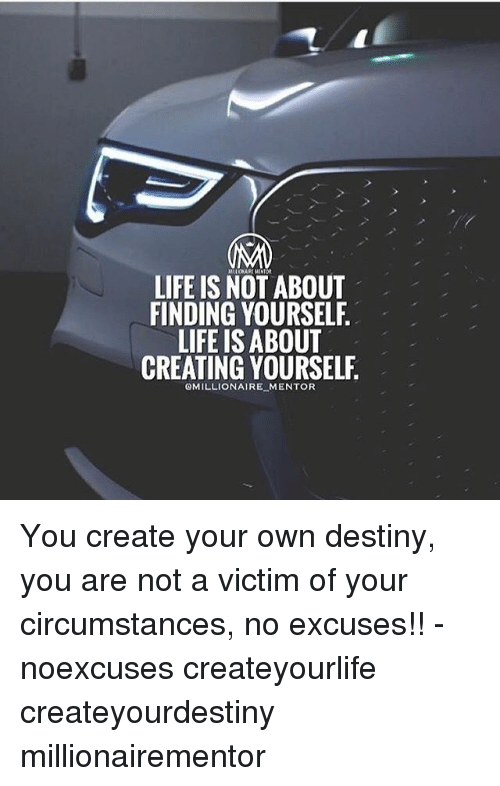 Destiny, Life, and Memes: LIFE IS NOT ABOUT  FINDING YOURSELF.  LIFE IS ABOUT  CREATING YOURSELF  QMILLIONAIRE MENTOR You create your own destiny, you are not a victim of your circumstances, no excuses!! - noexcuses createyourlife createyourdestiny millionairementor