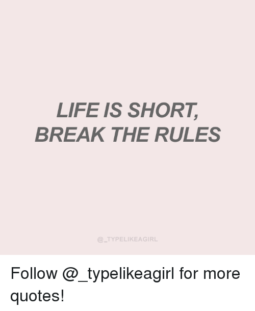 LIFE IS SHORT BREAK THE RULES TYPELIKEAGIRL Follow for More ...
