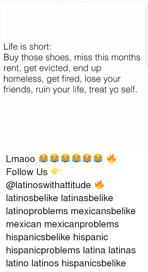 Friends, Homeless, and Latinos: Life is short:  Buy those shoes, miss this months  rent, get evicted, end up  homeless, get fired, lose your  friends, ruin your life, treat yo self. Lmaoo 😂😂😂😂😂😂 🔥 Follow Us 👉 @latinoswithattitude 🔥 latinosbelike latinasbelike latinoproblems mexicansbelike mexican mexicanproblems hispanicsbelike hispanic hispanicproblems latina latinas latino latinos hispanicsbelike