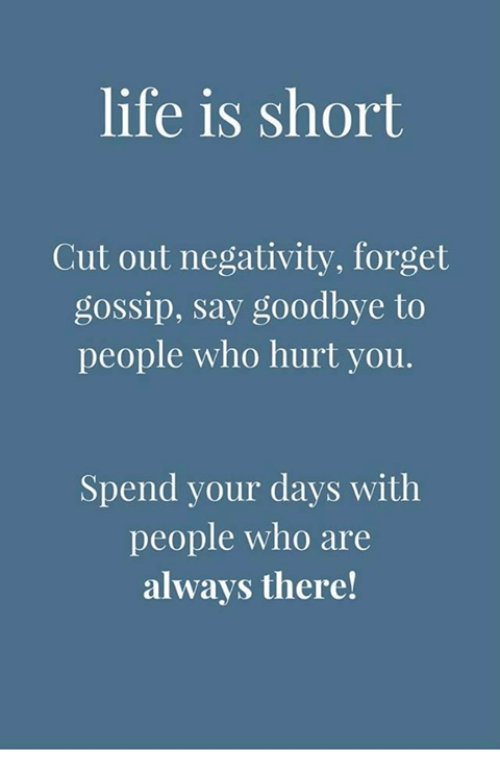Life, Memes, and 🤖: life is short  Cut out negativity, forget  gossip, say goodbye to  people who hurt you.  Spend your days with  people who are  always there!