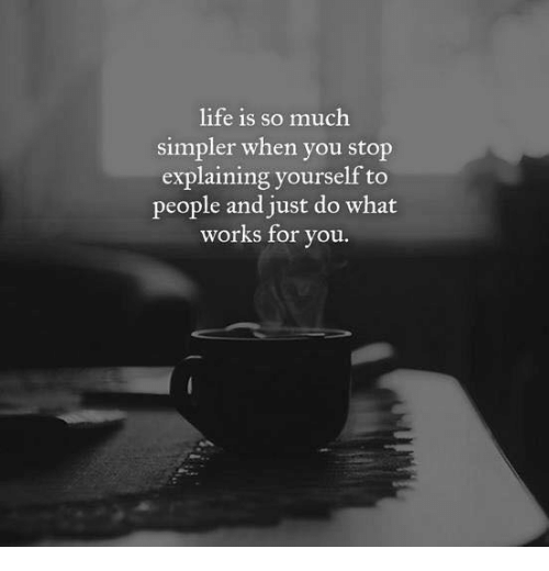 Life, You, and Works: life is so much  simpler when you stop  explaining yourself to  people and just do what  works for vou