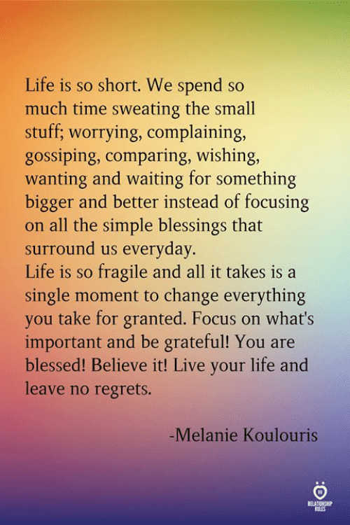 Blessed, Life, and Focus: Life is so short. We spend so  much time sweating the small  stuff; worrying, complaining,  gossiping, comparing, wishing,  wanting and waiting for something  bigger and better instead of focusing  on all the simple blessings that  surround us everyday.  Life is so fragile and all it takes is a  single moment to change everything  you take for granted. Focus on what's  important and be grateful! You are  blessed! Believe it! Live your life and  leave no regrets.  -Melanie Koulouris  ELATINSH