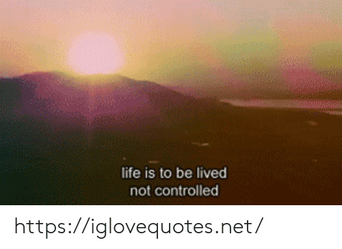 Lived: life is to be lived  not controlled https://iglovequotes.net/
