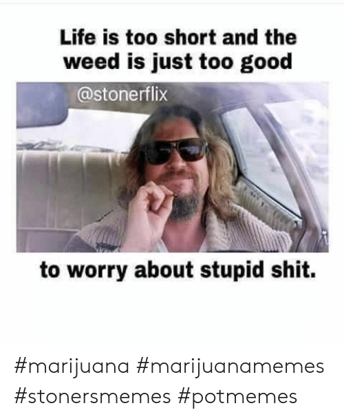 life is too short: Life is too short and the  weed is just too good  @stonerflix  to worry about stupid shit. #marijuana #marijuanamemes #stonersmemes #potmemes