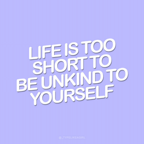 life is too short: LIFE IS TOO  SHORT TO  BE UNKIND TO  YOURSELF  @_TYPELIKEAGIRL