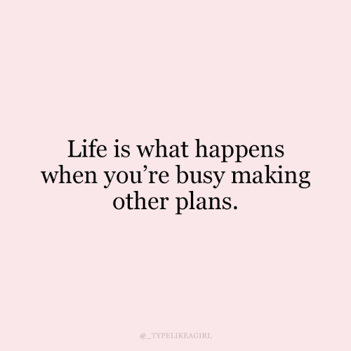 Life, What, and Youre: Life is what happens  when you're busy making  other plans  @_TYPELIKEAGIRL