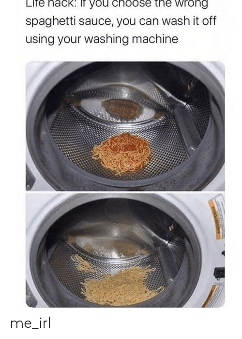 washing: LIfe nack: IT you choose the wrong  spaghetti sauce, you can wash it off  using your washing machine  VIHLAY me_irl