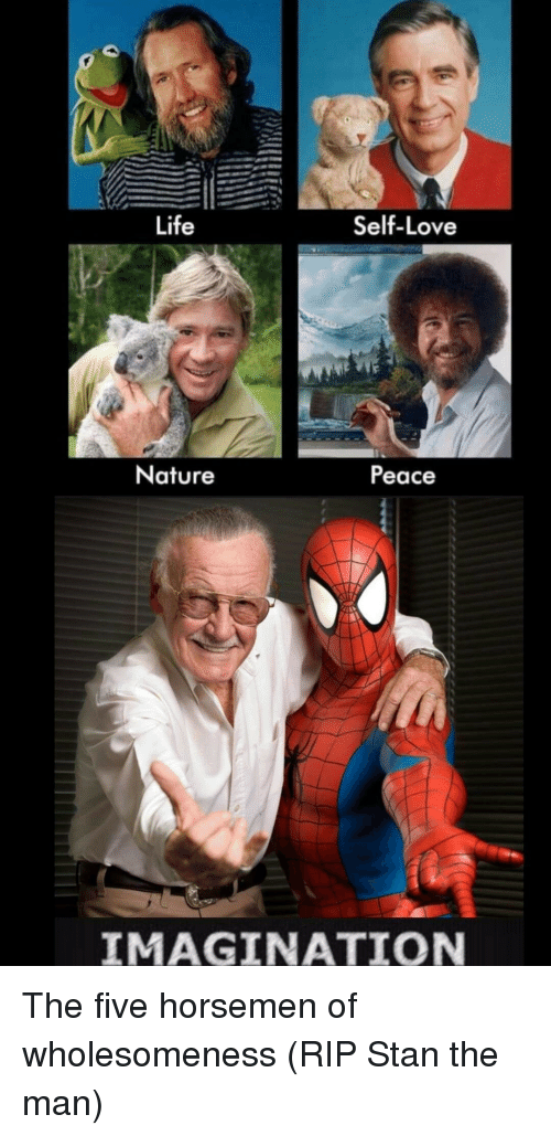 Life, Love, and Stan: Life  Self-Love  Nature  Peace  IMAGINATION The five horsemen of wholesomeness (RIP Stan the man)