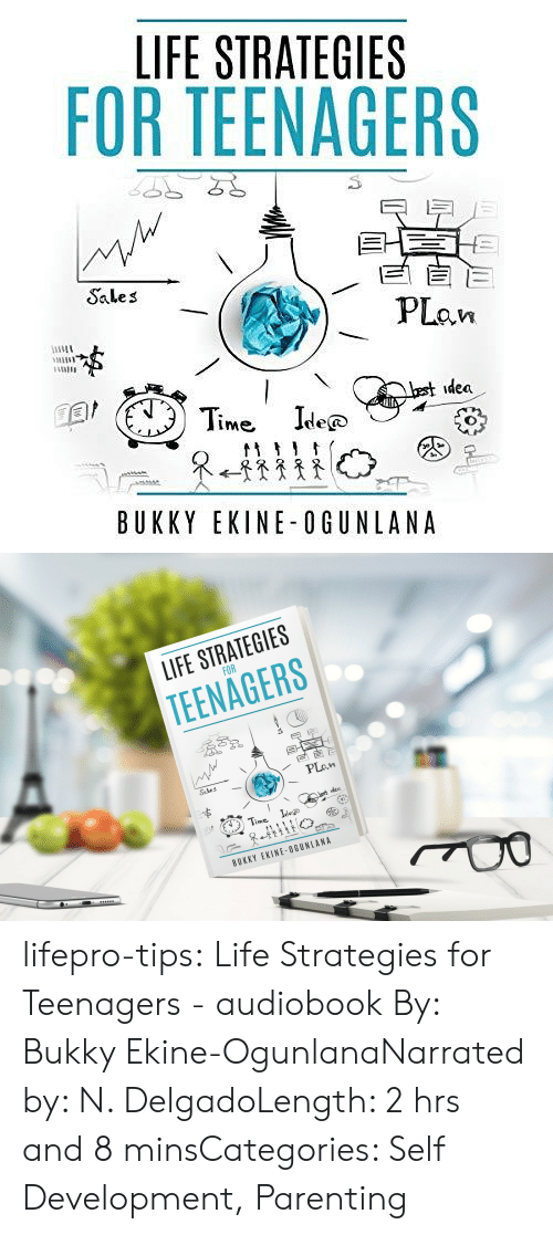 sales: LIFE STRATEGIES  FOR TEENAGERS  EE  PLan  Sales  best idea  Time Ide  @  tt  BUKKY EKINE-OGUNLANA   LIFE STRATEGIES  FOR  TEENAGERS  Sales  PLan  Lest idea  Time  Idee  BUKKY EKINE-OGUNLANA lifepro-tips:  Life Strategies for Teenagers  - audiobook By: Bukky Ekine-OgunlanaNarrated by: N. DelgadoLength: 2 hrs and 8 minsCategories: Self Development, Parenting
