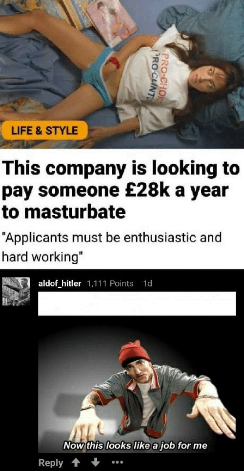 """Life, Hitler, and Job: LIFE & STYLE  This company is looking to  pay someone £28k a year  to masturbate  """"Applicants must be enthusiastic and  hard working""""  aldof hitler 1,111 Points 1d  Now this looks like a job for me  Reply."""