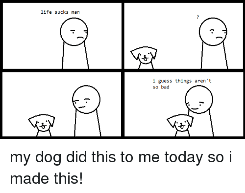 Bad, Life, and Guess: life sucks man  i guess things aren't  so bad my dog did this to me today so i made this!