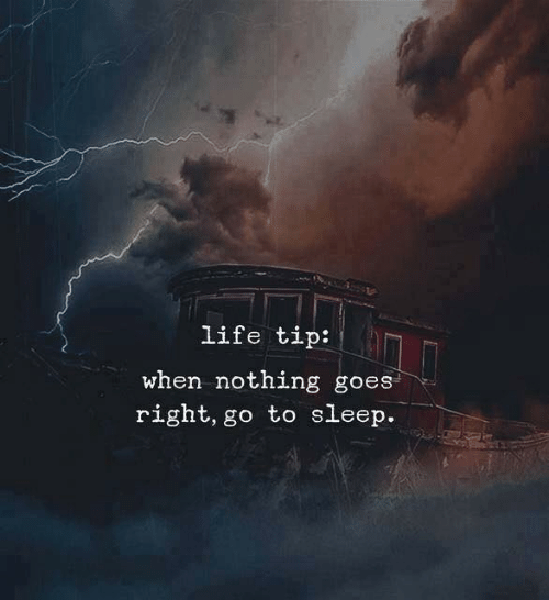 Go to Sleep, Life, and Sleep: life tip:  when nothing goes  right, go to sleep.