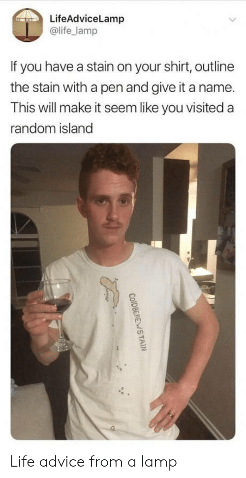 Advice, Life, and Random: LifeAdviceLamp  @life_lamp  If you have a stain on your shirt, outline  the stain with a pen and give it a name.  This will make it seem like you visited a  random island Life advice from a lamp