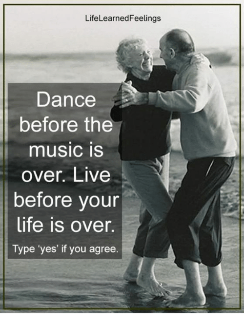 Life, Memes, and Music: LifeLearnedFeelings  Dance  before the  music IS  over. Live  before your  life is over.  Type 'yes' if you agree.
