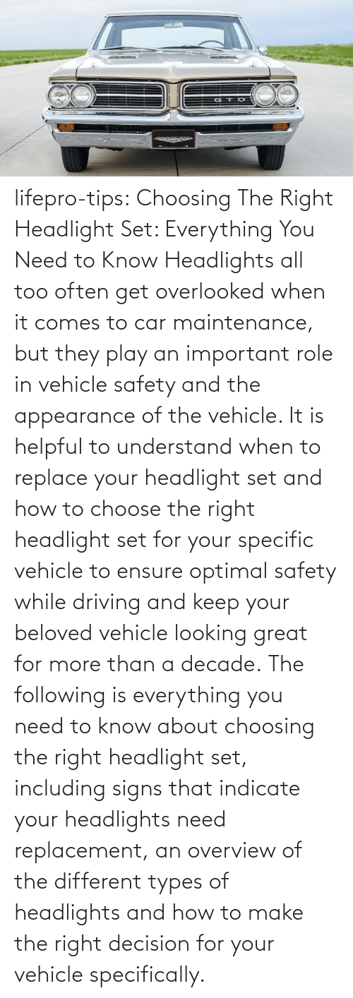 Make The: lifepro-tips:   Choosing The Right Headlight Set: Everything You Need to Know Headlights all too often get overlooked when it comes to car maintenance, but they play an important role in vehicle safety and the appearance of the vehicle. It is helpful to understand when to replace your headlight set and how to choose the right headlight set for your specific vehicle to ensure optimal safety while driving and keep your beloved vehicle looking great for more than a decade. The following is everything you need to know about choosing the right headlight set, including signs that indicate your headlights need replacement, an overview of the different types of headlights and how to make the right decision for your vehicle specifically.