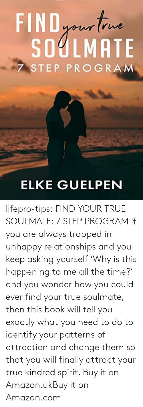 tips: lifepro-tips:  FIND YOUR TRUE SOULMATE: 7 STEP PROGRAM  If you are always trapped in unhappy  relationships and you keep asking yourself 'Why is this happening to me  all the time?' and you wonder how you could ever find your true  soulmate, then this book will tell you exactly what you need to do to  identify your patterns of attraction and change them so that you will  finally attract your true kindred spirit.  Buy it on Amazon.ukBuy it on Amazon.com