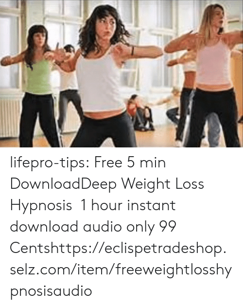 Tumblr, Blog, and Free: lifepro-tips: Free 5 min DownloadDeep Weight Loss Hypnosis 1 hour instant download audio only 99 Centshttps://eclispetradeshop.selz.com/item/freeweightlosshypnosisaudio