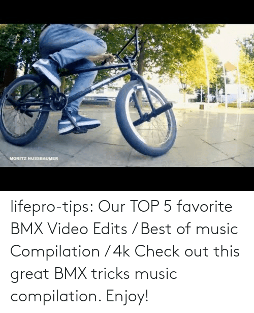 tricks: lifepro-tips:  Our TOP 5 favorite BMX Video Edits / Best of music Compilation / 4k  Check out this great BMX tricks music compilation. Enjoy!