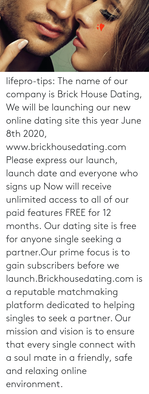 tips: lifepro-tips: The name of our company is Brick House Dating, We will be launching our new online dating site this year June 8th 2020, www.brickhousedating.com  Please express our launch, launch date and everyone who signs up Now  will receive unlimited access to all of our paid features FREE for 12  months. Our dating site is free for anyone single seeking a partner.Our prime focus is to gain subscribers before we launch.Brickhousedating.com  is a reputable matchmaking platform dedicated to helping singles to  seek a partner. Our mission and vision is to ensure that every single  connect with a soul mate in a friendly, safe and relaxing online  environment.