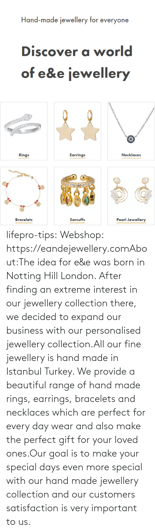 tips: lifepro-tips: Webshop: https://eandejewellery.comAbout:The idea for e&e was born in Notting Hill London. After  finding an extreme interest in our jewellery collection there, we  decided to expand our business with our personalised jewellery  collection.All our fine jewellery is hand made in Istanbul Turkey. We  provide a beautiful range of hand made rings, earrings, bracelets and  necklaces which are perfect for every day wear and also make the perfect  gift for your loved ones.Our goal is to make your special days even more special with  our hand made jewellery collection and our customers satisfaction is  very important to us.
