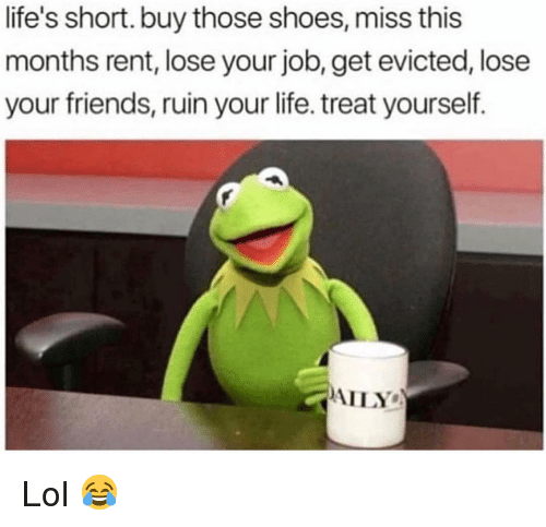Treat Yourself: life's short. buy those shoes, miss this  months rent, lose your job, get evicted, lose  your friends, ruin your life. treat yourself.  AILY Lol 😂
