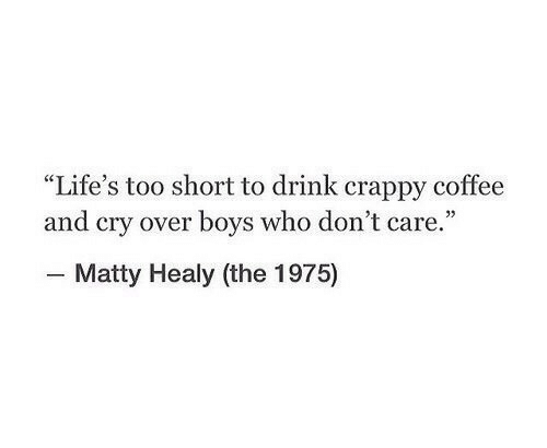 """The 1975: """"Life's too short to drink crappy coffee  and cry over boys who don't care.""""  - Matty Healy (the 1975)"""