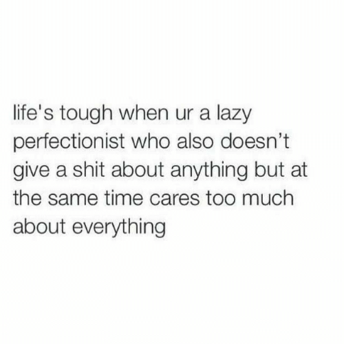 Lifes: life's tough when ur a lazy  perfectionist who also doesn't  give a shit about anything but at  the same time cares too much  about everything