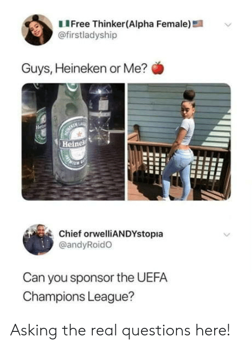 Champions League, The Real, and Uefa Champions League: LIFree Thinker(Alpha Female)!  @firstladyship  Guys, Heineken or Me?  He  MURERIN LARE  Heinek  Chief orwelliANDYstopia  @andyRoidO  Can you sponsor the UEFA  Champions League? Asking the real questions here!