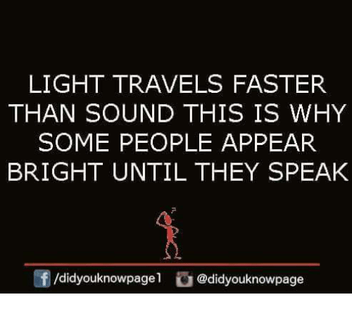 Memes, 🤖, and Light: LIGHT TRAVELS FASTER  THAN SOUND THIS IS WHY  SOME PEOPLE APPEAR  BRIGHT UNTIL THEY SPEAK  团/didyouknowpage l  @d.dyouknowpage