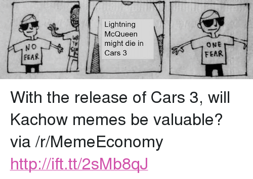 """Kachow: Lightning  McQueen  might die in  Cars 3  ONE  FEAR  FEAR <p>With the release of Cars 3, will Kachow memes be valuable? via /r/MemeEconomy <a href=""""http://ift.tt/2sMb8qJ"""">http://ift.tt/2sMb8qJ</a></p>"""