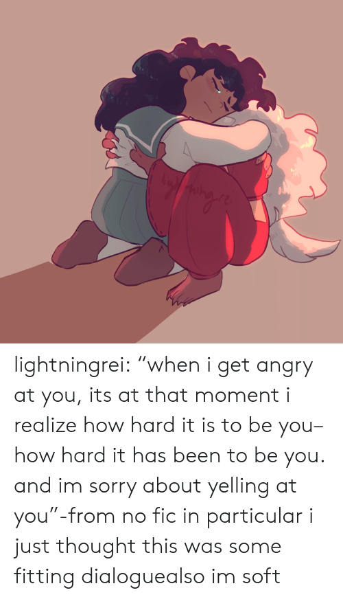 "Sorry, Target, and Tumblr: lightningrei:  ""when i get angry at you, its at that moment i realize how hard it is to be you– how hard it has been to be you. and im sorry about yelling at you""-from no fic in particular i just thought this was some fitting dialoguealso im soft"