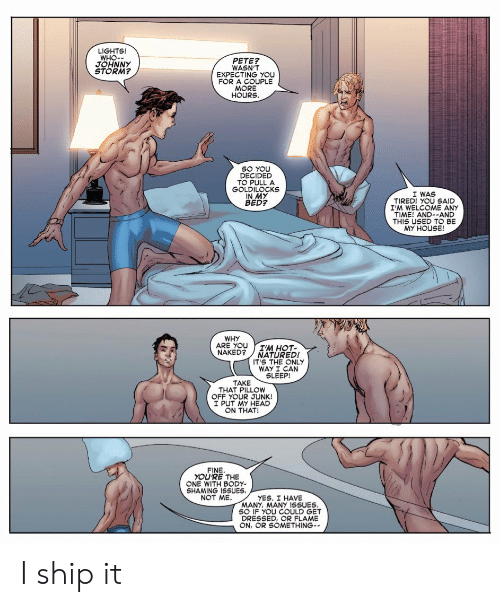 Head, My House, and House: LIGHTS!  WHO-  JOHNNY  STORM?  PETE  WASN'T  EXPECTING YOU  FOR A COUPLE  HOURS  SO YOU  DECIDED  TO PULLA  GOLDILOCKS  IN MY  BED?  I WAS  TIRED! YOU SAID  I'M WELCOME ANY  TIME! AND--AND  THIS USED TO BE  MY HOUSE!  WHY  ARE YOUIM HOT-  NAKED? NATURED!  IT'S THE ONLY  WAY I CAN  SLEEP!  TAKE  THAT PILLOW  OFF YOUR JUNK!  I PUT MY HEAD  ON THAT!  FINE  YOU'RE THE  ONE WITH BODY-  SHAMING ISSUES  NOT ME  YES. I HAVE  MANY, MANY 1SSUES  SO IF YOU COULD GET  DRESSED, OR FLAME  ON, OR SOMETHING- I ship it