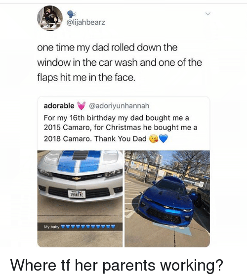 Birthday, Christmas, and Dad: @lijahbearz  one time my dad rolled down the  window in the car wash and one of the  flaps hit me in the face.  adorable@adoriyunhannah  For my 16th birthday my dad bought me a  2015 Camaro, for Christmas he bought me a  2018 Camaro. Thank You Dad  SHOMTHE Where tf her parents working?